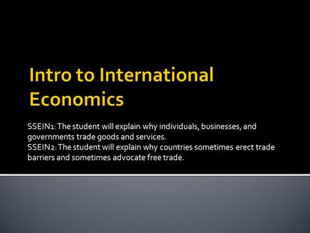 SSEIN1: The student will explain why individuals, businesses, and governments trade goods and services. SSEIN2: The student will explain why countries.