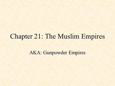 Chapter 21: The Muslim Empires AKA: Gunpowder Empires.
