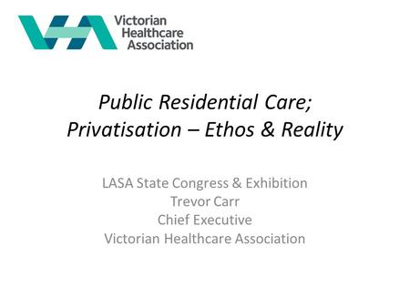 Public Residential Care; Privatisation – Ethos & Reality LASA State Congress & Exhibition Trevor Carr Chief Executive Victorian Healthcare Association.