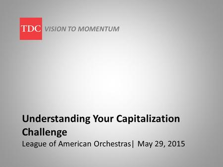 Understanding Your Capitalization Challenge League of American Orchestras| May 29, 2015 VISION TO MOMENTUM.