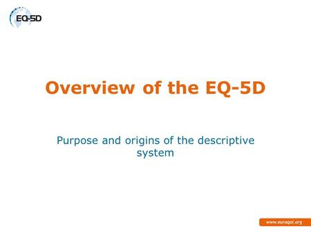 Overview of the EQ-5D Purpose and origins of the descriptive system.