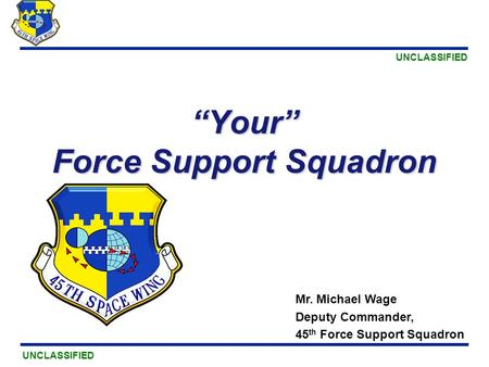 "UNCLASSIFIED ""Your"" Force Support Squadron Mr. Michael Wage Deputy Commander, 45 th Force Support Squadron."