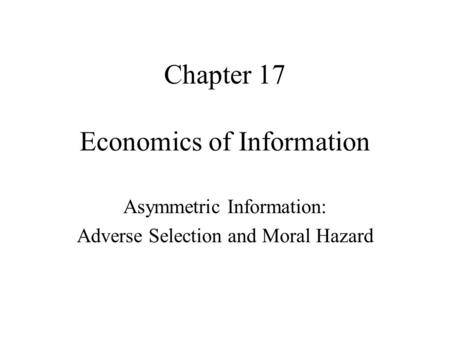 Economics of Information Asymmetric Information: Adverse Selection and Moral Hazard Chapter 17.