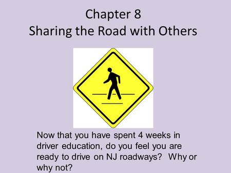 Chapter 8 Sharing the Road with Others Now that you have spent 4 weeks in driver education, do you feel you are ready to drive on NJ roadways? Why or why.