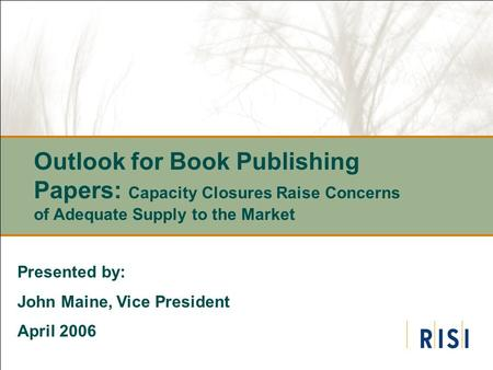 Outlook for Book Publishing Papers: Capacity Closures Raise Concerns of Adequate Supply to the Market Presented by: John Maine, Vice President April 2006.