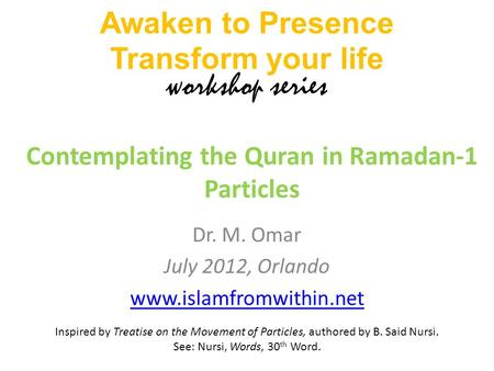 Dr. M. Omar July 2012, Orlando www.islamfromwithin.net Contemplating the Quran in Ramadan-1 Particles Awaken to Presence Transform your life workshop series.