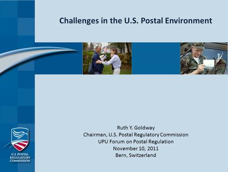 Challenges in the U.S. Postal Environment Ruth Y. Goldway Chairman, U.S. Postal Regulatory Commission UPU Forum on Postal Regulation November 10, 2011.