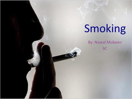 Smoking By: Nawal Mubeen 9C.