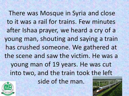 There was Mosque in Syria and close to it was a rail for trains. Few minutes after Ishaa prayer, we heard a cry of a young man, shouting and saying a train.