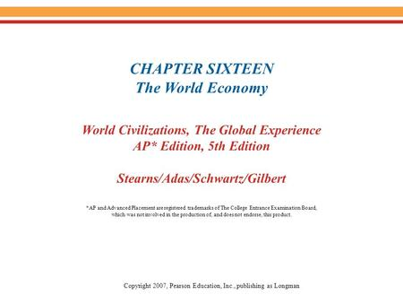 CHAPTER SIXTEEN The World Economy World Civilizations, The Global Experience AP* Edition, 5th Edition Stearns/Adas/Schwartz/Gilbert Copyright 2007, Pearson.