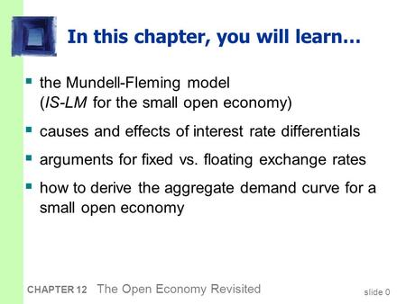 Slide 0 CHAPTER 12 The Open Economy Revisited In this chapter, you will learn…  the Mundell-Fleming model (IS-LM for the small open economy)  causes.