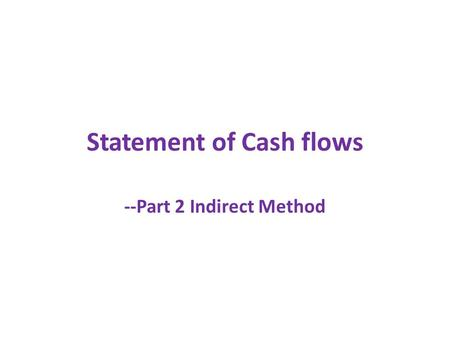 Statement of Cash flows --Part 2 Indirect Method.