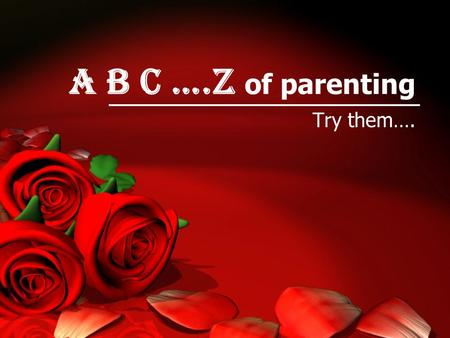 A B C ….z of parenting Try them….. Allah Akbar Always feel responsible for their Terbiyah.