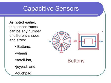 Capacitive Sensors As noted earlier, the sensor traces can be any number of different shapes and sizes: Buttons, wheels, scroll-bar, joypad, and touchpad.
