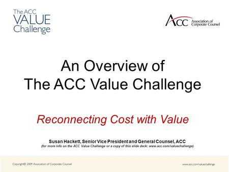 An Overview of The ACC Value Challenge Reconnecting Cost with Value Susan Hackett, Senior Vice President and General Counsel, ACC (for more info on the.