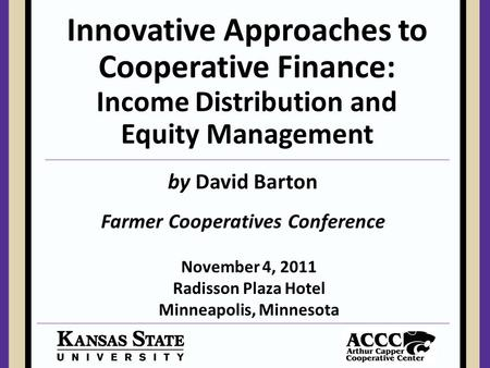 Innovative Approaches to Cooperative Finance: Income Distribution and Equity Management Farmer Cooperatives Conference by David Barton November 4, 2011.
