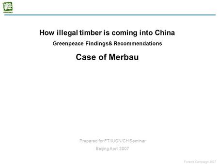 Forests Campaign 2007 How the illegal timber coming into China? Case of Merbau How illegal timber is coming into China Greenpeace Findings& Recommendations.