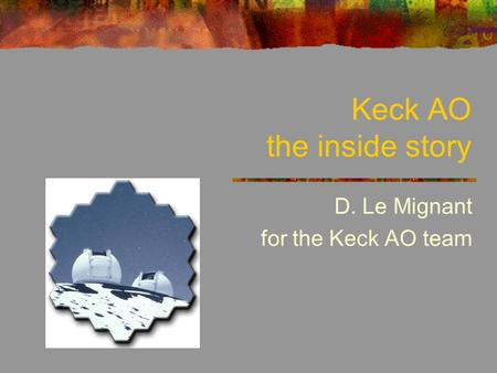 Keck AO the inside story D. Le Mignant for the Keck AO team.