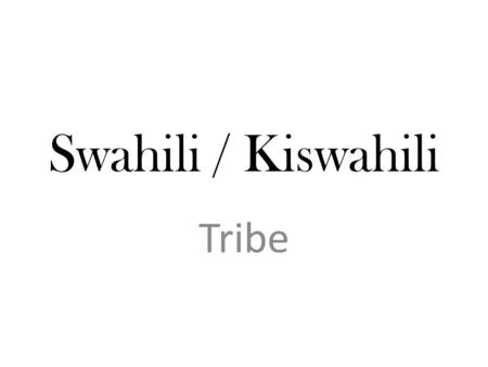 Swahili / Kiswahili Tribe. Swahili / Kiswahili The Swahili culture is a mix of people who claim ancestors in Africa, in Arabia, and even across the Indian.