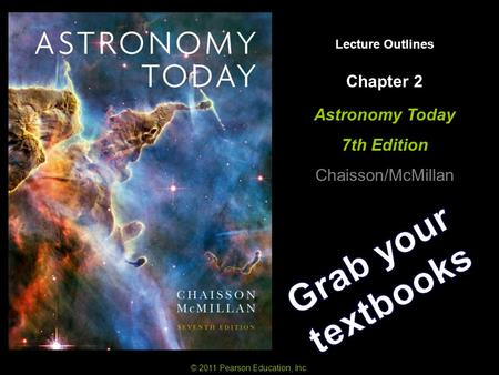 Lecture Outlines Astronomy Today 7th Edition Chaisson/McMillan © 2011 Pearson Education, Inc. Chapter 2.