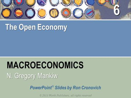 MACROECONOMICS © 2013 Worth Publishers, all rights reserved PowerPoint ® Slides by Ron Cronovich N. Gregory Mankiw The Open Economy 6.