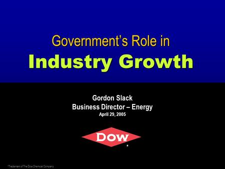 Government's Role in Industry Growth Gordon Slack Business Director – Energy April 29, 2005 * *Trademark of The Dow Chemical Company.