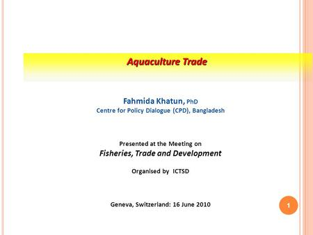 Aquaculture Trade Fahmida Khatun, PhD Centre for Policy Dialogue (CPD), Bangladesh Presented at the Meeting on Fisheries, Trade and Development Organised.