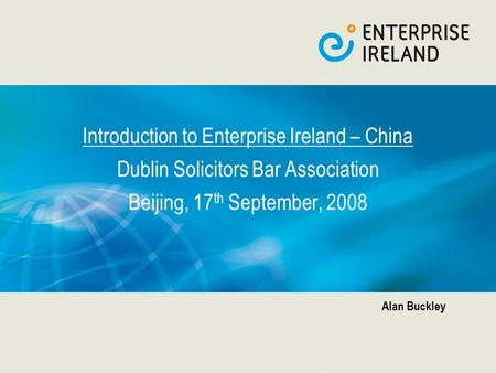 Introduction to Enterprise Ireland – China Dublin Solicitors Bar Association Beijing, 17 th September, 2008 Alan Buckley.