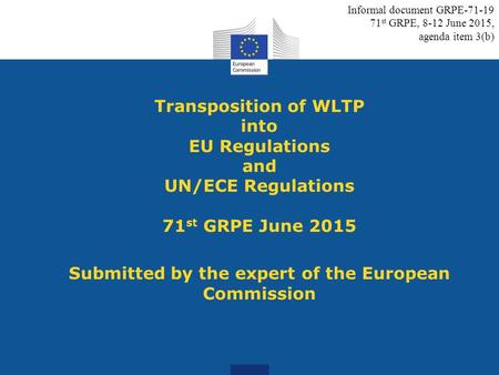 Transposition of WLTP into EU Regulations and UN/ECE Regulations 71 st GRPE June 2015 Submitted by the expert of the European Commission Informal document.
