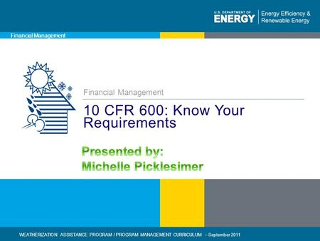 1 | WEATHERIZATION ASSISTANCE PROGRAM / FINANCIAL MANAGEMENT CURRICULUM – September 2011eere.energy.gov Financial Management 10 CFR 600: Know Your Requirements.
