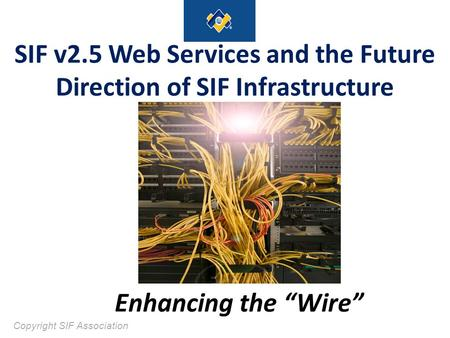 "Enhancing the ""Wire"" SIF v2.5 Web Services and the Future Direction of SIF Infrastructure Copyright SIF Association."