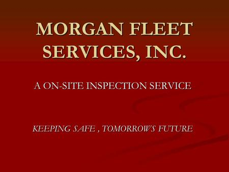 MORGAN FLEET SERVICES, INC. A ON-SITE INSPECTION SERVICE KEEPING SAFE, TOMORROWS FUTURE.