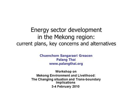 Energy sector development in the Mekong region: current plans, key concerns and alternatives Chuenchom Sangarasri Greacen Palang Thai www.palangthai.org.