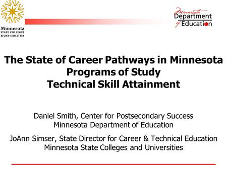 The State of Career Pathways in Minnesota Programs of Study Technical Skill Attainment Daniel Smith, Center for Postsecondary Success Minnesota Department.