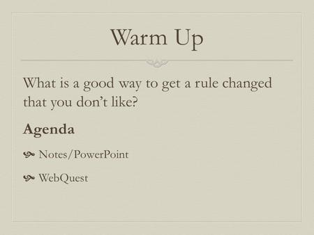 Warm Up What is a good way to get a rule changed that you don't like? Agenda  Notes/PowerPoint  WebQuest.