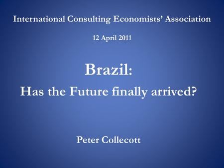 International Consulting Economists' Association 12 April 2011 Brazil : Has the Future finally arrived? Peter Collecott.