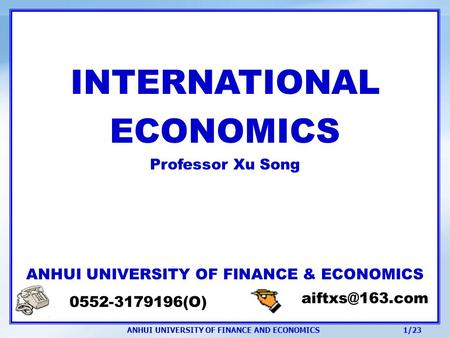ANHUI UNIVERSITY OF FINANCE AND ECONOMICS 1/23 INTERNATIONAL ECONOMICS Professor Xu Song ANHUI UNIVERSITY OF FINANCE & ECONOMICS 0552-3179196(O)
