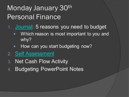 Monday January 30 th Personal Finance 1. Journal: 5 reasons you need to budget Journal Which reason is most important to you and why? How can you start.
