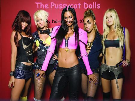 The Pussycat Dolls The Pussycat Dolls By Dóra Révész 10. A.