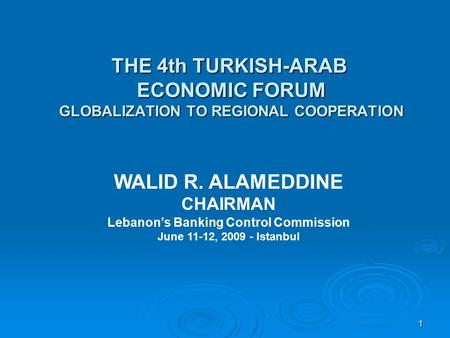 1 THE 4th TURKISH-ARAB ECONOMIC FORUM GLOBALIZATION TO REGIONAL COOPERATION WALID R. ALAMEDDINE CHAIRMAN Lebanon's Banking Control Commission June 11-12,