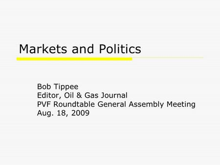 Markets and Politics Bob Tippee Editor, Oil & Gas Journal PVF Roundtable General Assembly Meeting Aug. 18, 2009.