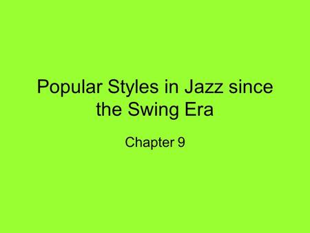 Popular Styles in Jazz since the Swing Era Chapter 9.