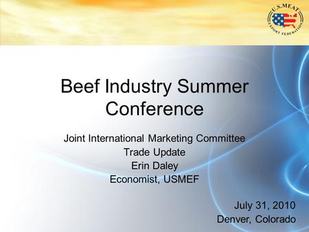 Beef Industry Summer Conference Joint International Marketing Committee Trade Update Erin Daley Economist, USMEF July 31, 2010 Denver, Colorado.