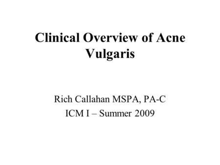 Clinical Overview of Acne Vulgaris Rich Callahan MSPA, PA-C ICM I – Summer 2009.