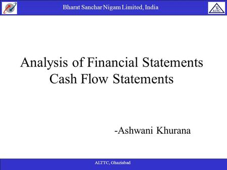 Bharat Sanchar Nigam Limited, India ALTTC, Ghaziabad -Ashwani Khurana Analysis of Financial Statements Cash Flow Statements.