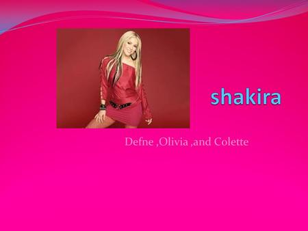 Defne,Olivia,and Colette. Life Born in Colombia on February 2, 1977, hugely successfully Colombian pop singer and dancer Shakira has won two Grammy Awards,