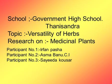 School ;-Government High School. Thanisandra Topic :-Versatility of Herbs Research on :- Medicinal Plants Participant No.1:-Irfan pasha Participant No.2:-Asma.