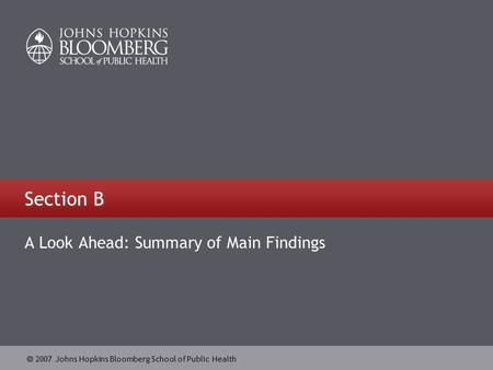  2007 Johns Hopkins Bloomberg School of Public Health Section B A Look Ahead: Summary of Main Findings.