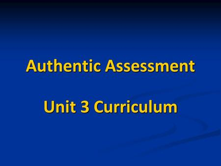 Authentic Assessment Unit 3 Curriculum. Authentic Assessment Authentic assessment is any type of assessment that requires students to demonstrate skills.