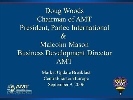 Doug Woods Chairman of AMT President, Parlec International & Malcolm Mason Business Development Director AMT Market Update Breakfast Central/Eastern Europe.